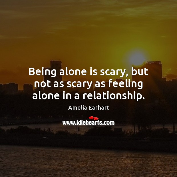 Being alone is scary, but not as scary as feeling alone in a relationship. Image