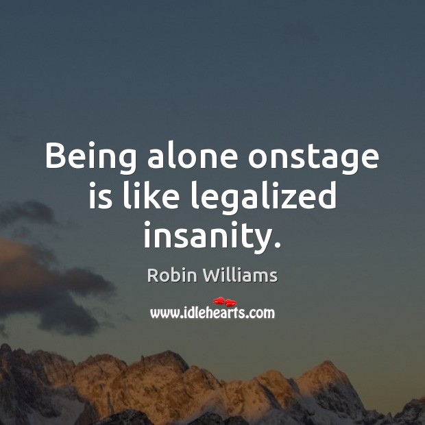 Being alone onstage is like legalized insanity. Robin Williams Picture Quote