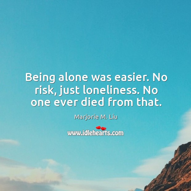 Being alone was easier. No risk, just loneliness. No one ever died from that. Image