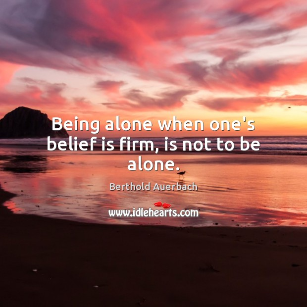 Being alone when one's belief is firm, is not to be alone. Belief Quotes Image