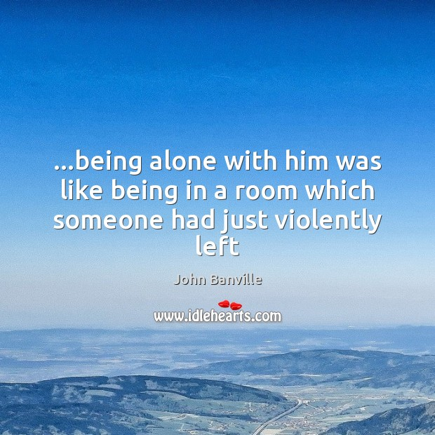 …being alone with him was like being in a room which someone had just violently left John Banville Picture Quote