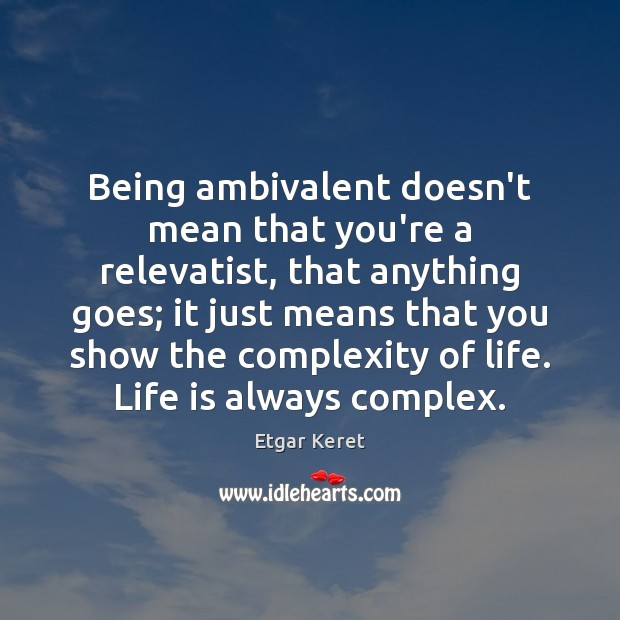 Being ambivalent doesn't mean that you're a relevatist, that anything goes; it Etgar Keret Picture Quote