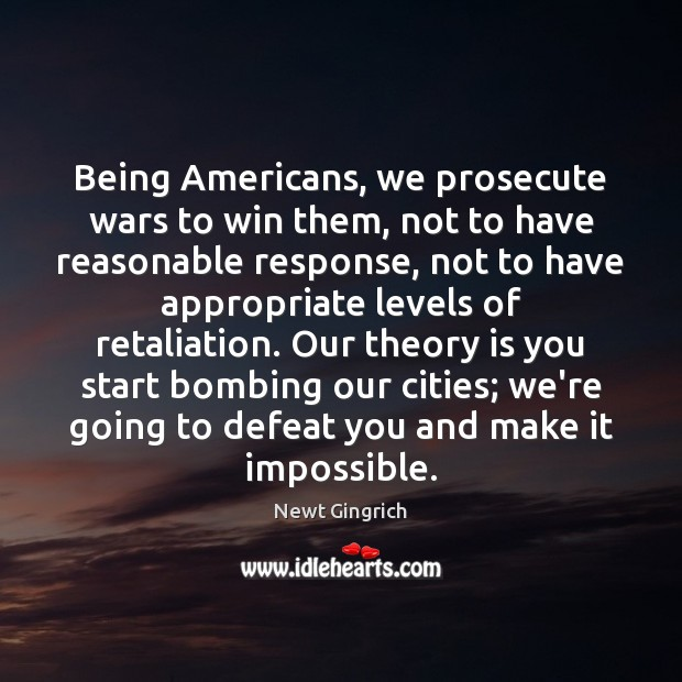 Being Americans, we prosecute wars to win them, not to have reasonable Image