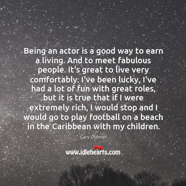 Being an actor is a good way to earn a living. And Gary Oldman Picture Quote