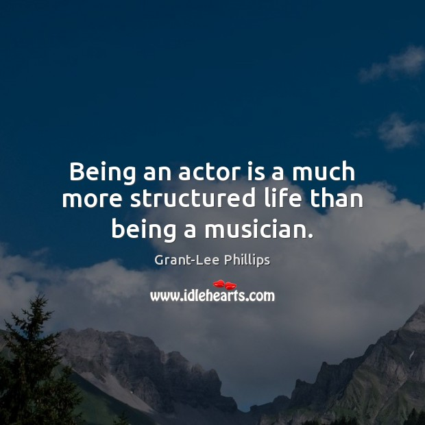 Being an actor is a much more structured life than being a musician. Image