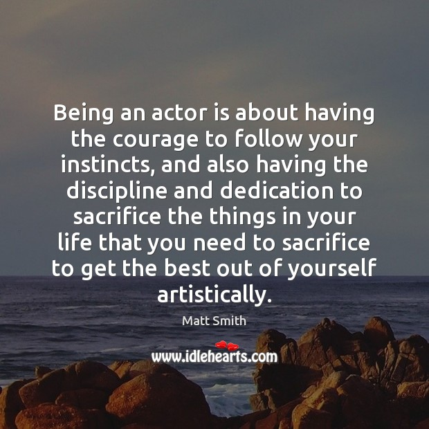 Being an actor is about having the courage to follow your instincts, Matt Smith Picture Quote