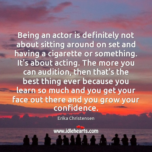 Being an actor is definitely not about sitting around on set and Erika Christensen Picture Quote