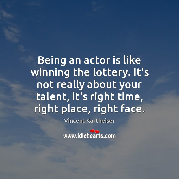 Being an actor is like winning the lottery. It's not really about Vincent Kartheiser Picture Quote