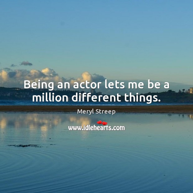Being an actor lets me be a million different things. Meryl Streep Picture Quote
