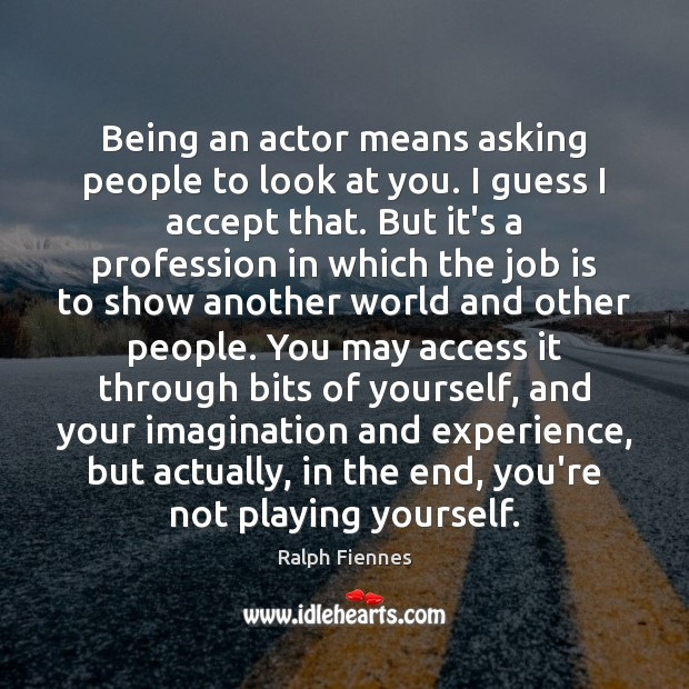 Being an actor means asking people to look at you. I guess Image