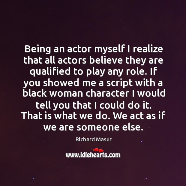 Being an actor myself I realize that all actors believe they are qualified to play any role. Richard Masur Picture Quote