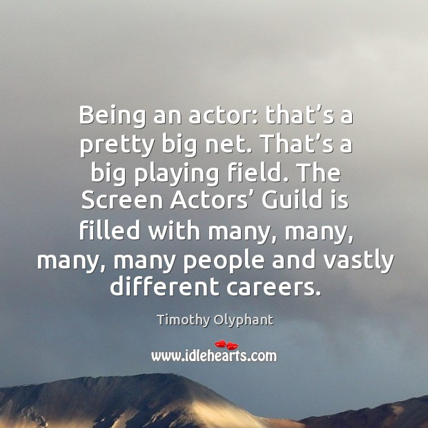 Being an actor: that's a pretty big net. That's a big playing field. Image