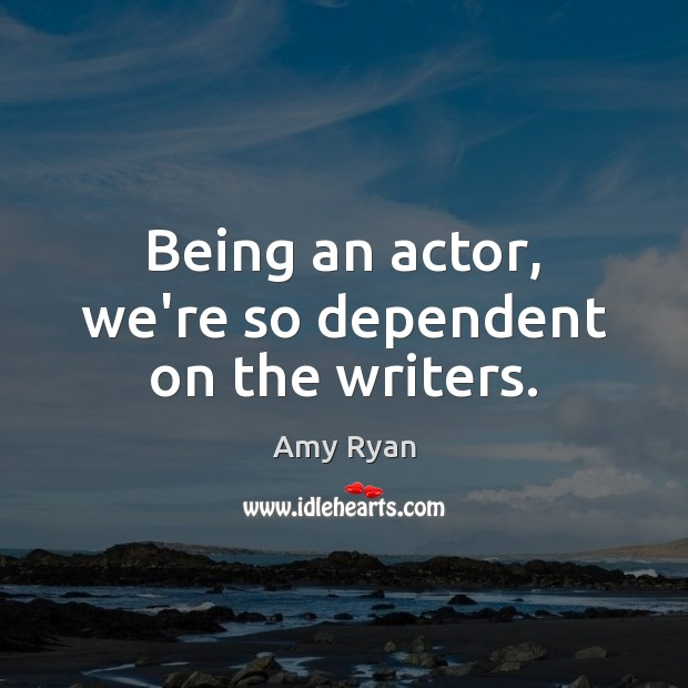 Being an actor, we're so dependent on the writers. Image