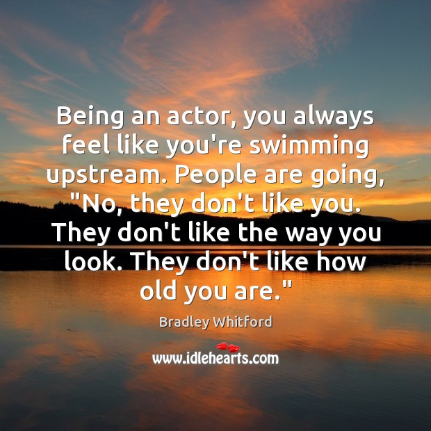 Image, Being an actor, you always feel like you're swimming upstream. People are