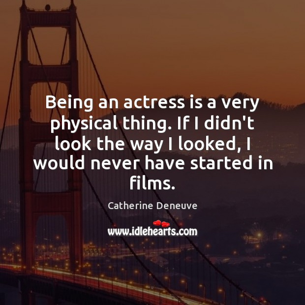 Being an actress is a very physical thing. If I didn't look Catherine Deneuve Picture Quote