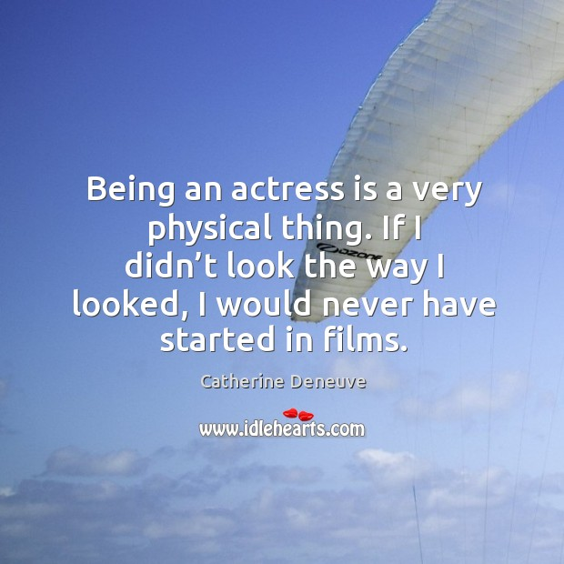 Being an actress is a very physical thing. If I didn't look the way I looked, I would never have started in films. Catherine Deneuve Picture Quote