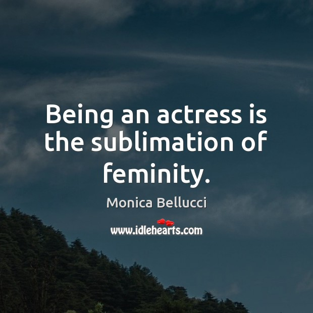 Being an actress is the sublimation of feminity. Monica Bellucci Picture Quote