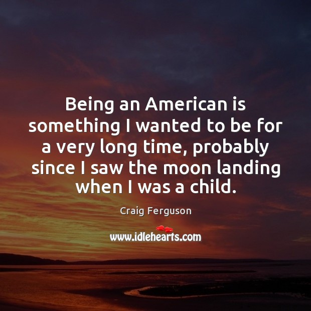 Being an American is something I wanted to be for a very Craig Ferguson Picture Quote