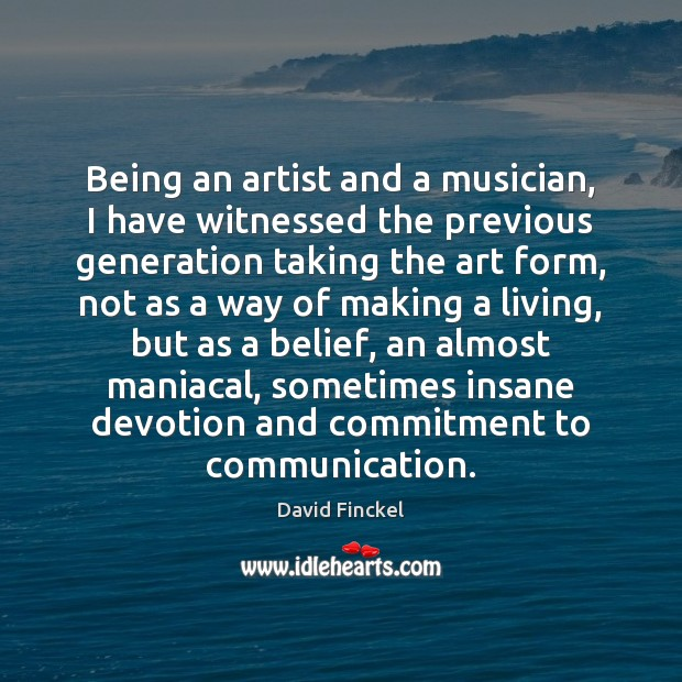 Being an artist and a musician, I have witnessed the previous generation David Finckel Picture Quote