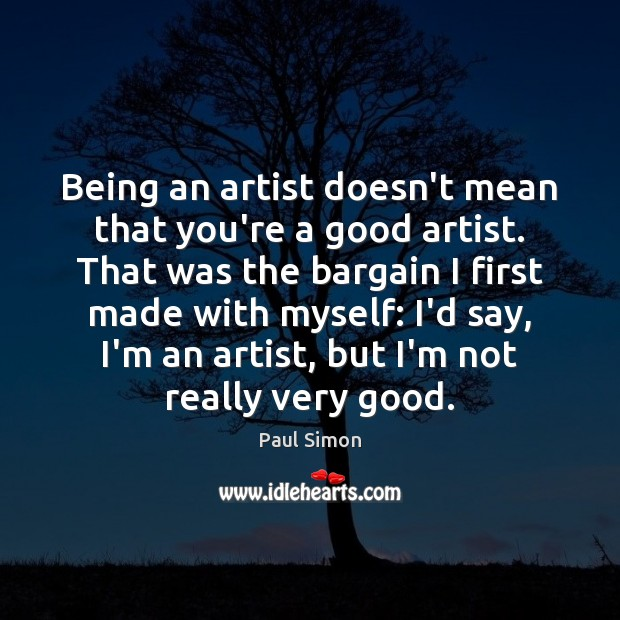 Being an artist doesn't mean that you're a good artist. That was Paul Simon Picture Quote
