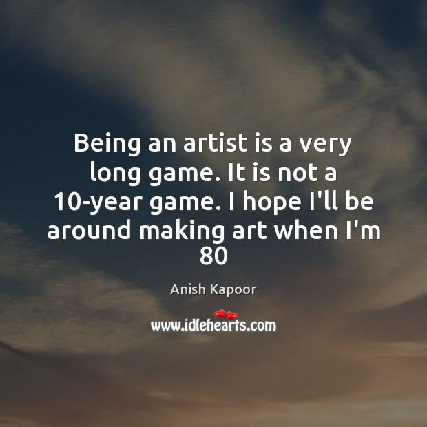 Image, Being an artist is a very long game. It is not a 10