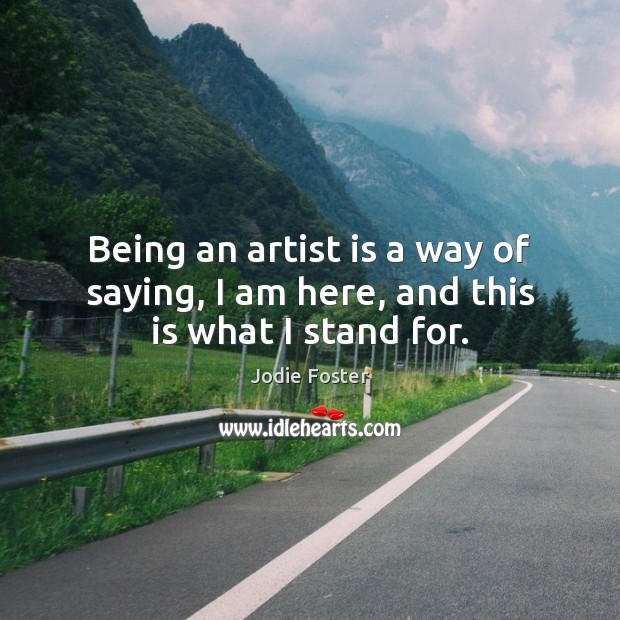 Being an artist is a way of saying, I am here, and this is what I stand for. Jodie Foster Picture Quote