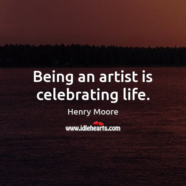 Being an artist is celebrating life. Henry Moore Picture Quote