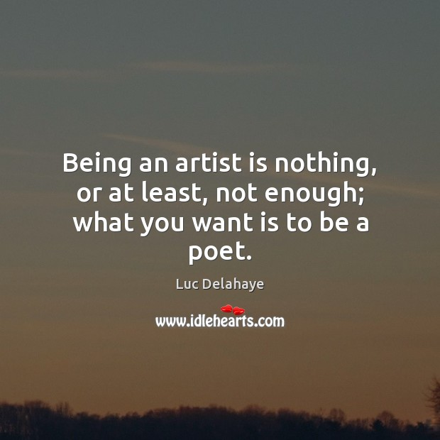 Image, Being an artist is nothing, or at least, not enough; what you want is to be a poet.