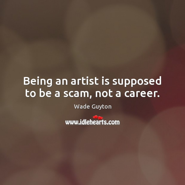 Being an artist is supposed to be a scam, not a career. Image