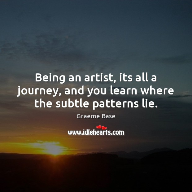 Being an artist, its all a journey, and you learn where the subtle patterns lie. Image