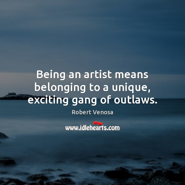 Being an artist means belonging to a unique, exciting gang of outlaws. Image