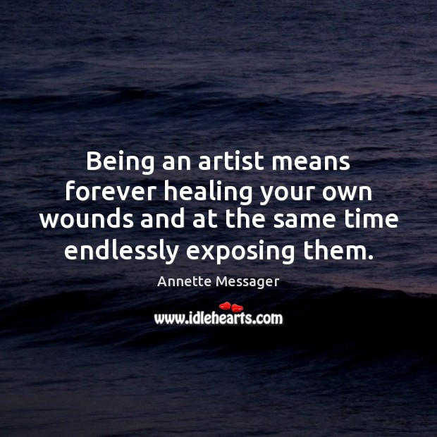 Image, Being an artist means forever healing your own wounds and at the