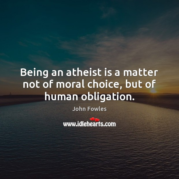 Being an atheist is a matter not of moral choice, but of human obligation. John Fowles Picture Quote