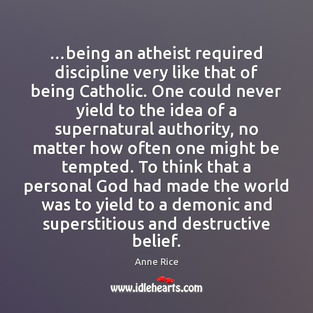 …being an atheist required discipline very like that of being Catholic. One Image