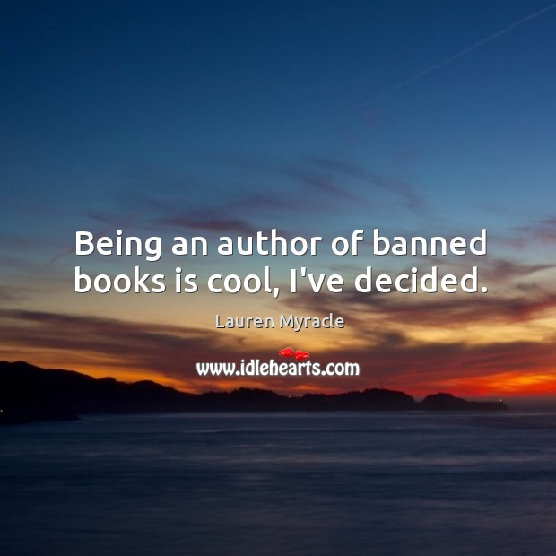 Being an author of banned books is cool, I've decided. Lauren Myracle Picture Quote