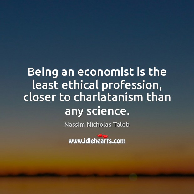 Being an economist is the least ethical profession, closer to charlatanism than Nassim Nicholas Taleb Picture Quote