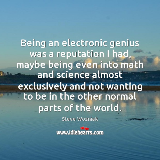 Being an electronic genius was a reputation I had, maybe being even Image