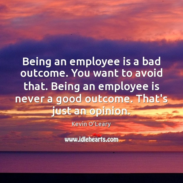 Being an employee is a bad outcome. You want to avoid that. Image