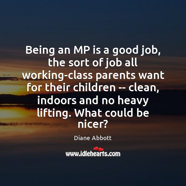 Being an MP is a good job, the sort of job all Diane Abbott Picture Quote