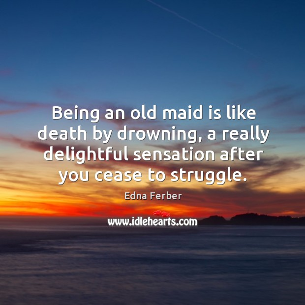 Being an old maid is like death by drowning, a really delightful sensation after you cease to struggle. Edna Ferber Picture Quote