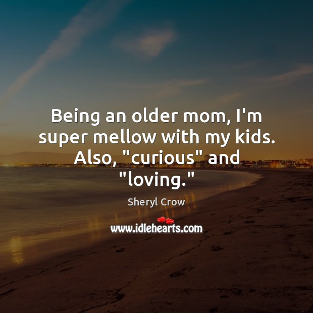"""Being an older mom, I'm super mellow with my kids. Also, """"curious"""" and """"loving."""" Sheryl Crow Picture Quote"""