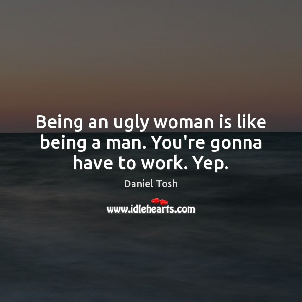 Image, Being an ugly woman is like being a man. You're gonna have to work. Yep.