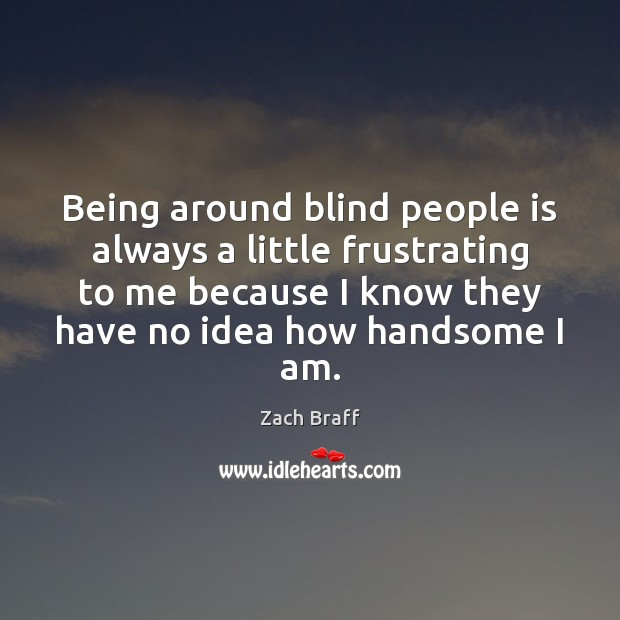 Being around blind people is always a little frustrating to me because Zach Braff Picture Quote