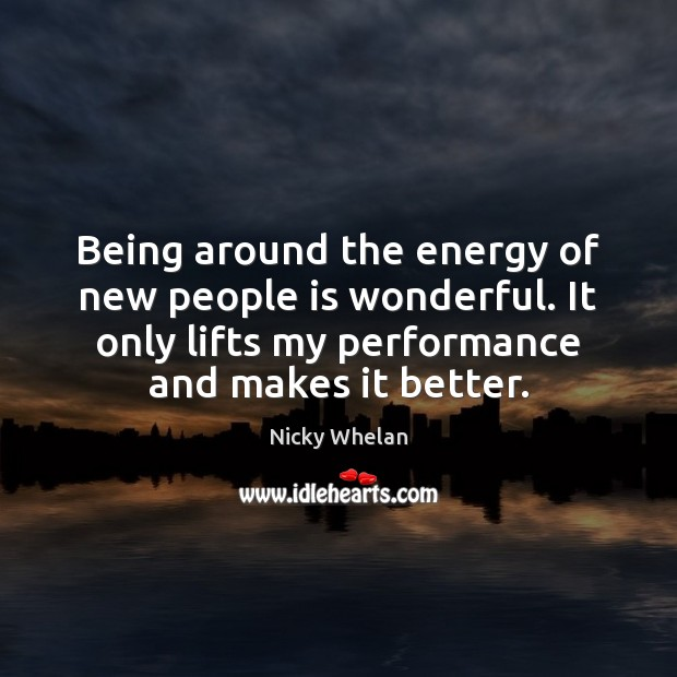 Being around the energy of new people is wonderful. It only lifts Image