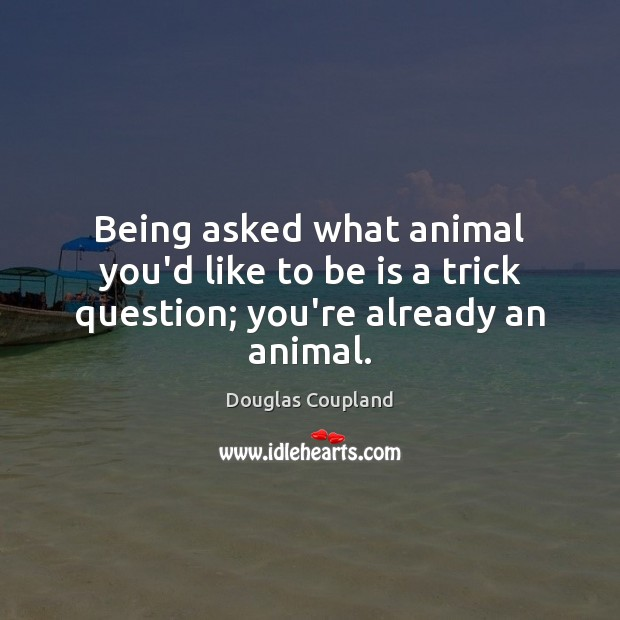 Image, Being asked what animal you'd like to be is a trick question; you're already an animal.