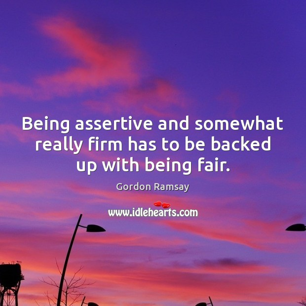 Being assertive and somewhat really firm has to be backed up with being fair. Image