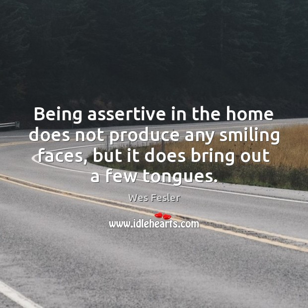 Being assertive in the home does not produce any smiling faces, but Wes Fesler Picture Quote