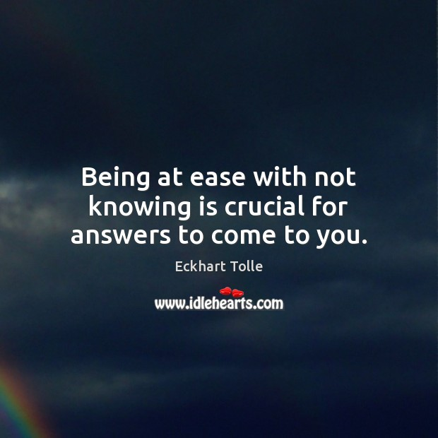 Being at ease with not knowing is crucial for answers to come to you. Image