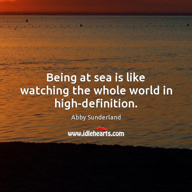 Being at sea is like watching the whole world in high-definition. Sea Quotes Image
