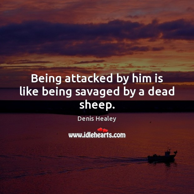 Being attacked by him is like being savaged by a dead sheep. Denis Healey Picture Quote